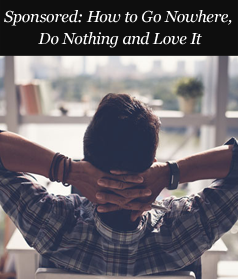 Sponsored: How to Go Nowhere, Do Nothing and Love It